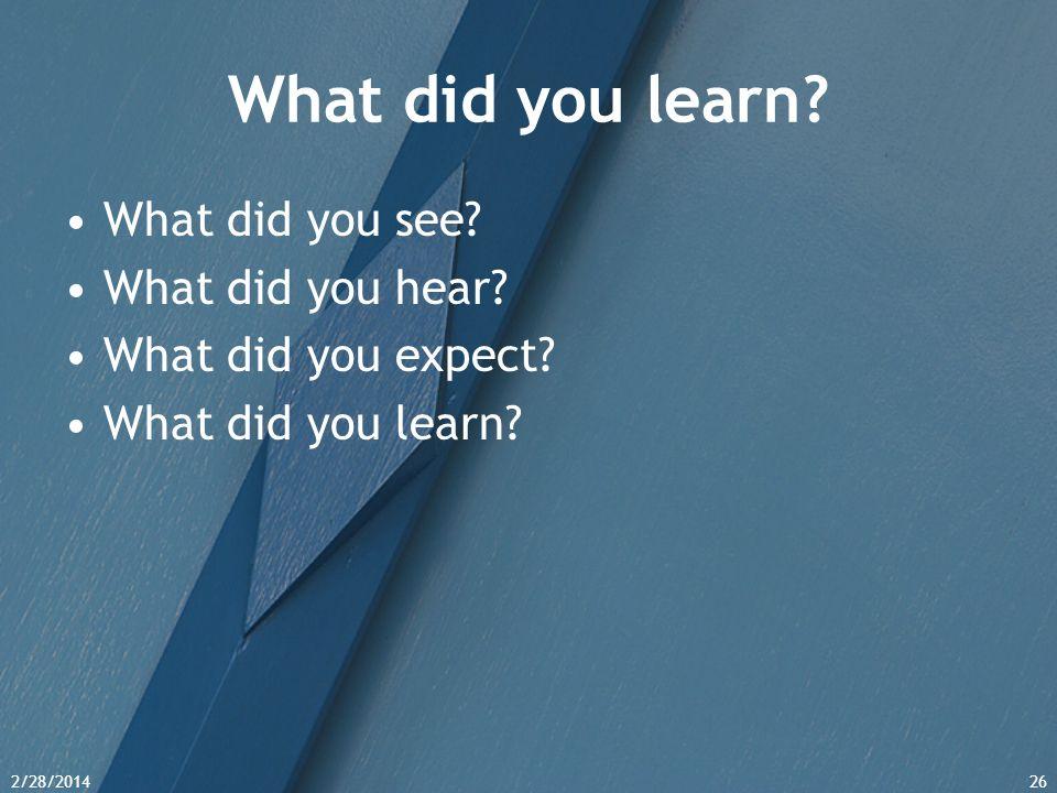 2/28/201426 What did you learn? What did you see? What did you hear? What did you expect? What did you learn?