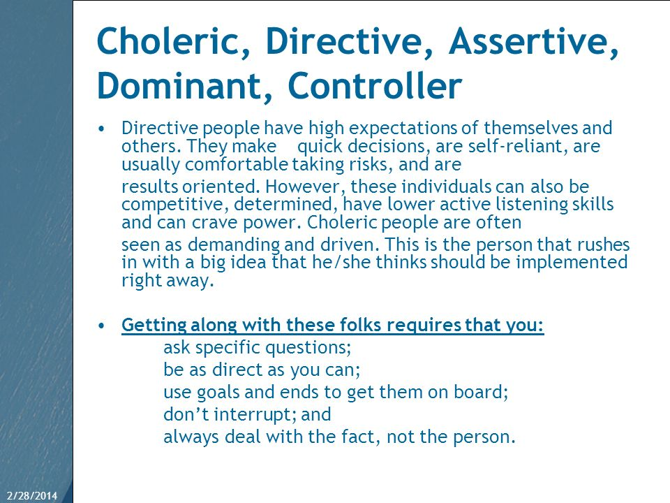 2/28/201443 Choleric, Directive, Assertive, Dominant, Controller Directive people have high expectations of themselves and others. They make quick dec
