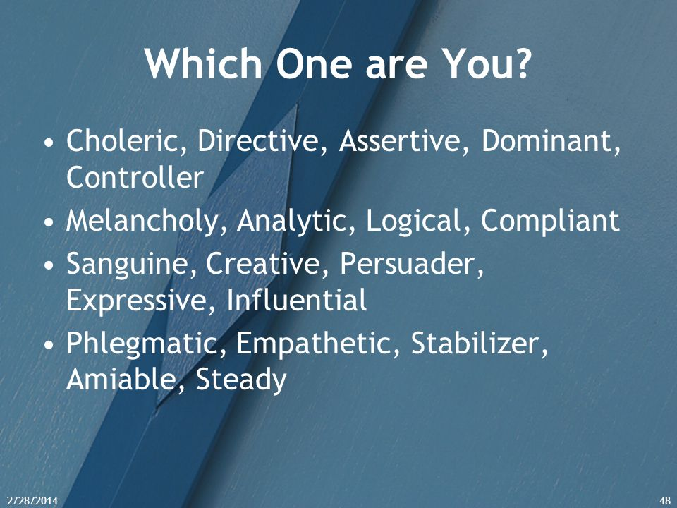 2/28/201448 Which One are You? Choleric, Directive, Assertive, Dominant, Controller Melancholy, Analytic, Logical, Compliant Sanguine, Creative, Persu