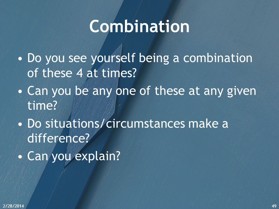 2/28/201449 Combination Do you see yourself being a combination of these 4 at times? Can you be any one of these at any given time? Do situations/circ