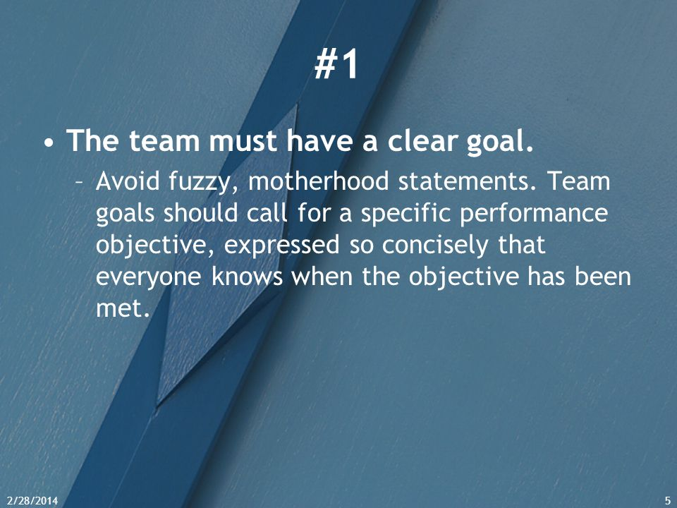 2/28/20145 #1 The team must have a clear goal. –Avoid fuzzy, motherhood statements. Team goals should call for a specific performance objective, expre