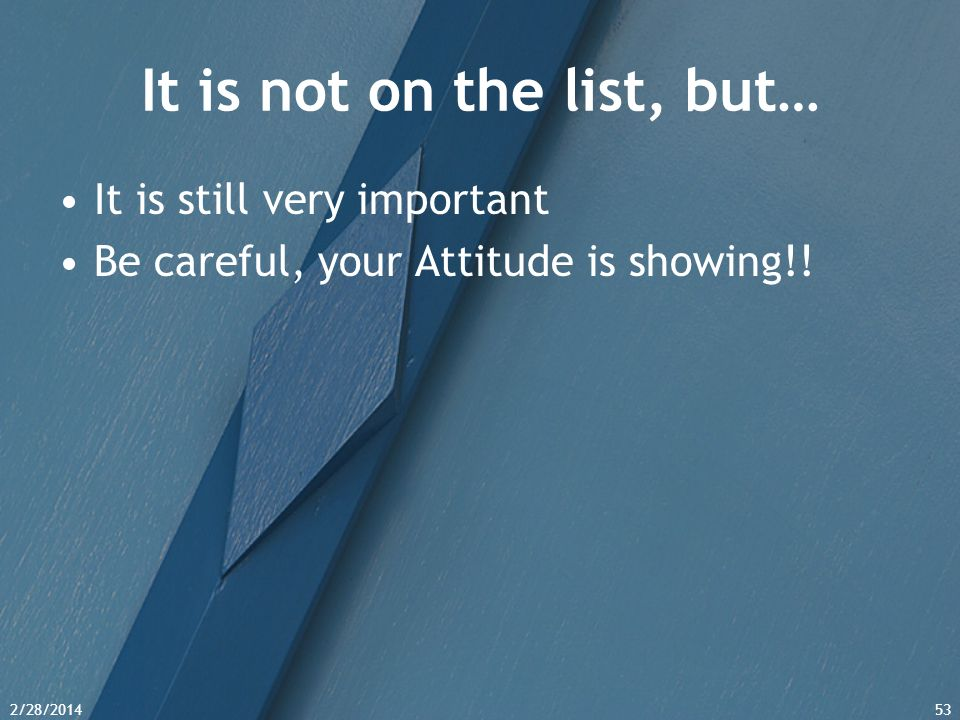 2/28/201453 It is not on the list, but… It is still very important Be careful, your Attitude is showing!!