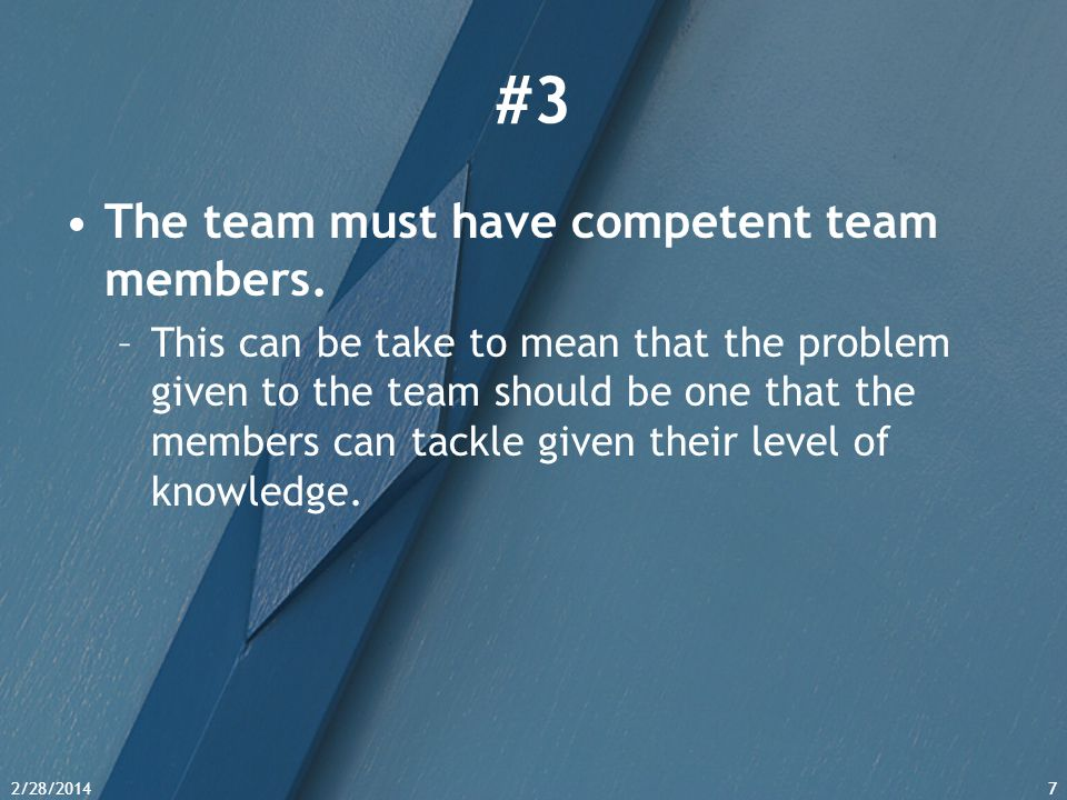 2/28/20147 #3 The team must have competent team members. –This can be take to mean that the problem given to the team should be one that the members c