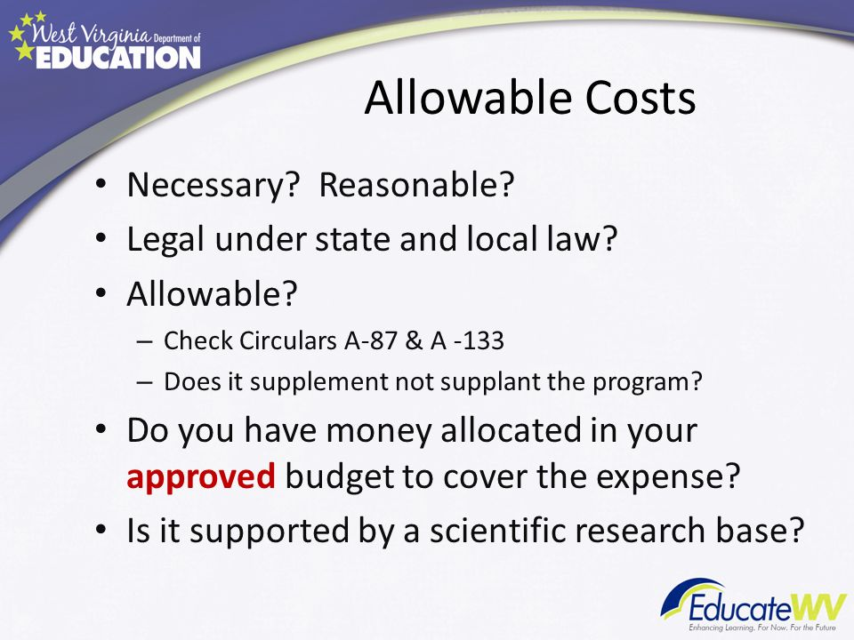 Allowable Costs Necessary? Reasonable? Legal under state and local law? Allowable? – Check Circulars A-87 & A -133 – Does it supplement not supplant t