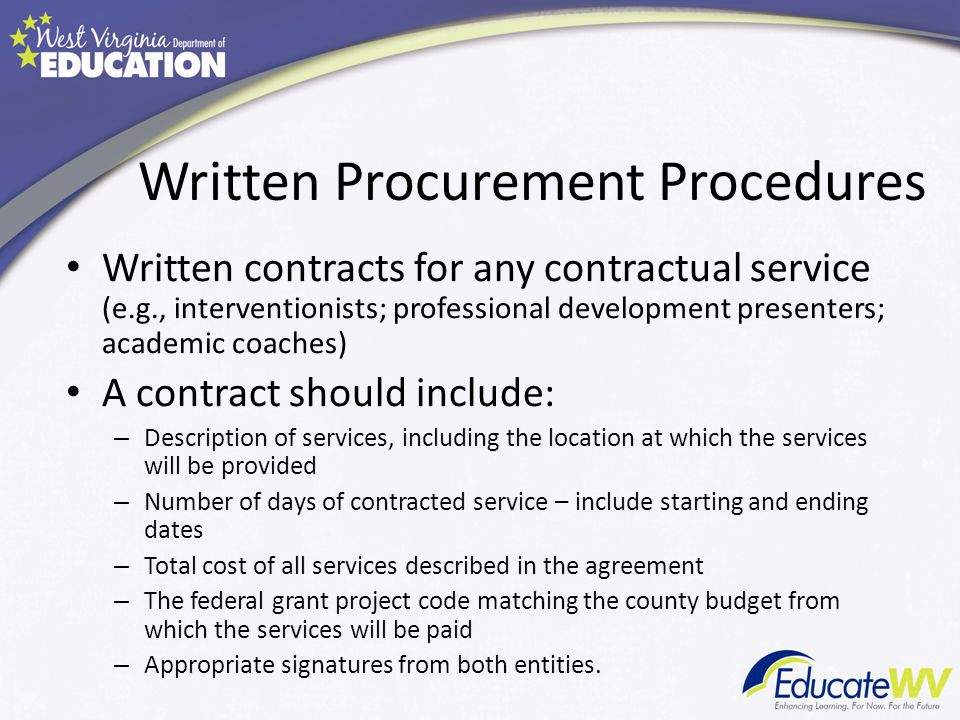 Written Procurement Procedures Written contracts for any contractual service (e.g., interventionists; professional development presenters; academic coaches) A contract should include: – Description of services, including the location at which the services will be provided – Number of days of contracted service – include starting and ending dates – Total cost of all services described in the agreement – The federal grant project code matching the county budget from which the services will be paid – Appropriate signatures from both entities.