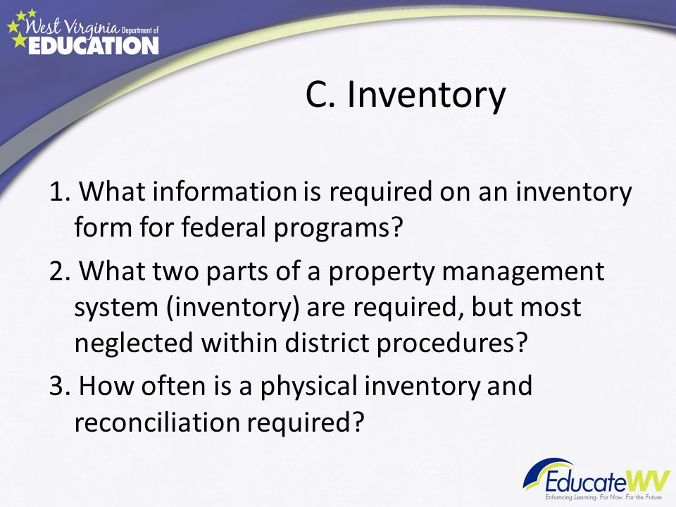 C. Inventory 1. What information is required on an inventory form for federal programs? 2. What two parts of a property management system (inventory)