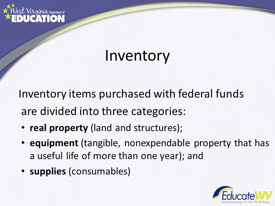 Inventory Inventory items purchased with federal funds are divided into three categories: real property (land and structures); equipment (tangible, nonexpendable property that has a useful life of more than one year); and supplies (consumables)