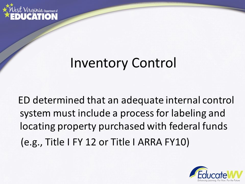 Inventory Control ED determined that an adequate internal control system must include a process for labeling and locating property purchased with federal funds (e.g., Title I FY 12 or Title I ARRA FY10)