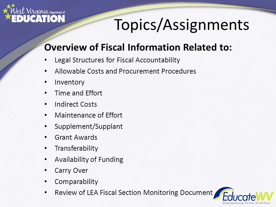 Topics/Assignments Overview of Fiscal Information Related to: Legal Structures for Fiscal Accountability Allowable Costs and Procurement Procedures Inventory Time and Effort Indirect Costs Maintenance of Effort Supplement/Supplant Grant Awards Transferability Availability of Funding Carry Over Comparability Review of LEA Fiscal Section Monitoring Document