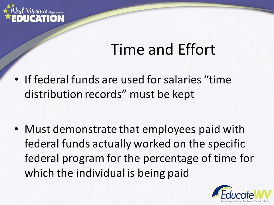 Time and Effort If federal funds are used for salaries time distribution records must be kept Must demonstrate that employees paid with federal funds actually worked on the specific federal program for the percentage of time for which the individual is being paid