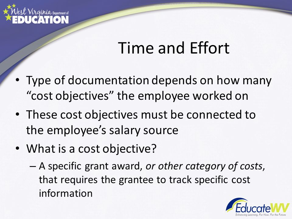 Time and Effort Type of documentation depends on how many cost objectives the employee worked on These cost objectives must be connected to the employees salary source What is a cost objective.