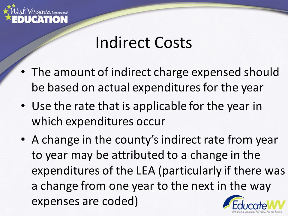 Indirect Costs The amount of indirect charge expensed should be based on actual expenditures for the year Use the rate that is applicable for the year in which expenditures occur A change in the countys indirect rate from year to year may be attributed to a change in the expenditures of the LEA (particularly if there was a change from one year to the next in the way expenses are coded)