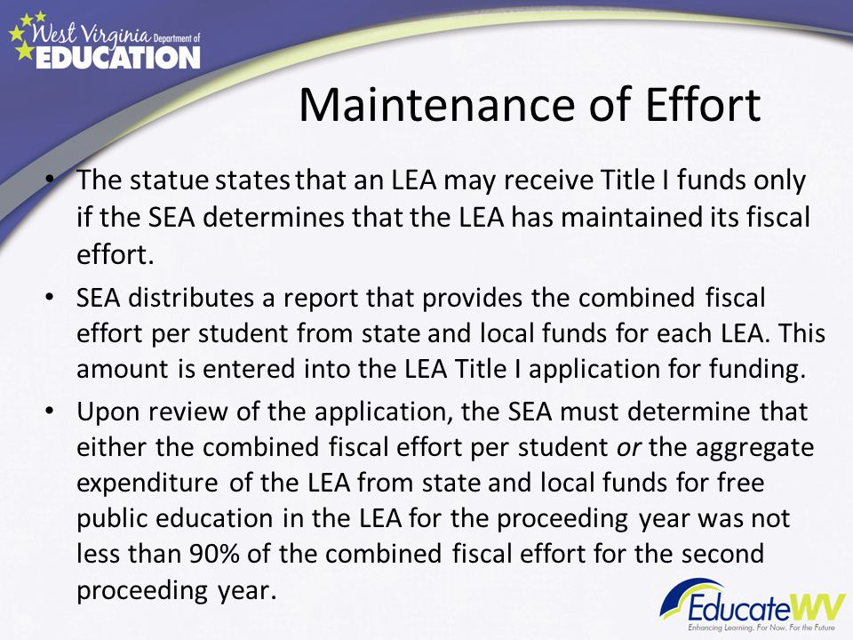Maintenance of Effort The statue states that an LEA may receive Title I funds only if the SEA determines that the LEA has maintained its fiscal effort