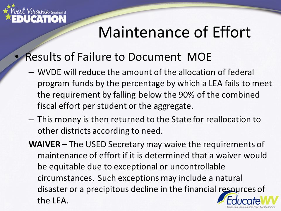 Maintenance of Effort Results of Failure to Document MOE – WVDE will reduce the amount of the allocation of federal program funds by the percentage by