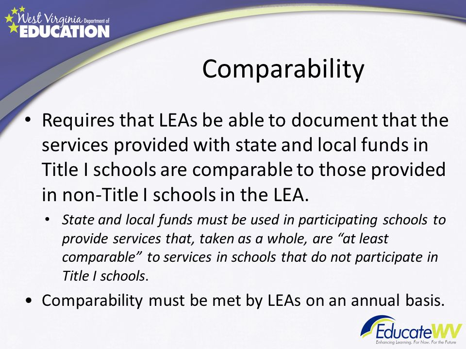 Comparability Requires that LEAs be able to document that the services provided with state and local funds in Title I schools are comparable to those provided in non-Title I schools in the LEA.
