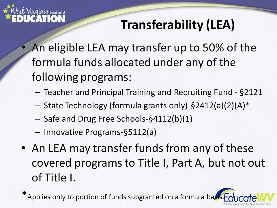 Transferability (LEA) An eligible LEA may transfer up to 50% of the formula funds allocated under any of the following programs: – Teacher and Principal Training and Recruiting Fund - §2121 – State Technology (formula grants only)-§2412(a)(2)(A)* – Safe and Drug Free Schools-§4112(b)(1) – Innovative Programs-§5112(a) An LEA may transfer funds from any of these covered programs to Title I, Part A, but not out of Title I.