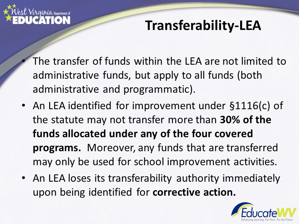 Transferability-LEA The transfer of funds within the LEA are not limited to administrative funds, but apply to all funds (both administrative and programmatic).