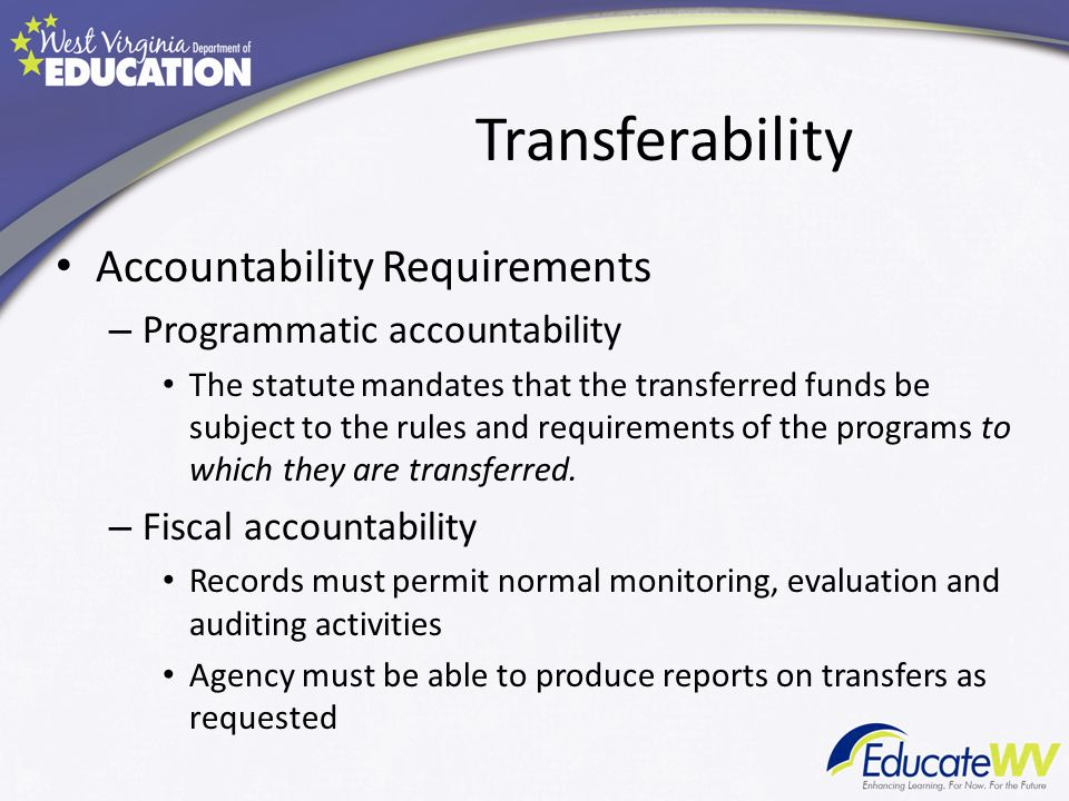 Transferability Accountability Requirements – Programmatic accountability The statute mandates that the transferred funds be subject to the rules and requirements of the programs to which they are transferred.