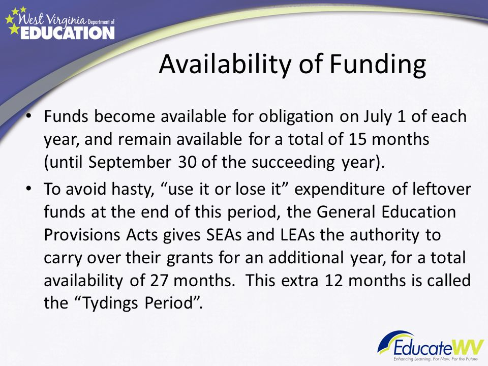 Availability of Funding Funds become available for obligation on July 1 of each year, and remain available for a total of 15 months (until September 30 of the succeeding year).