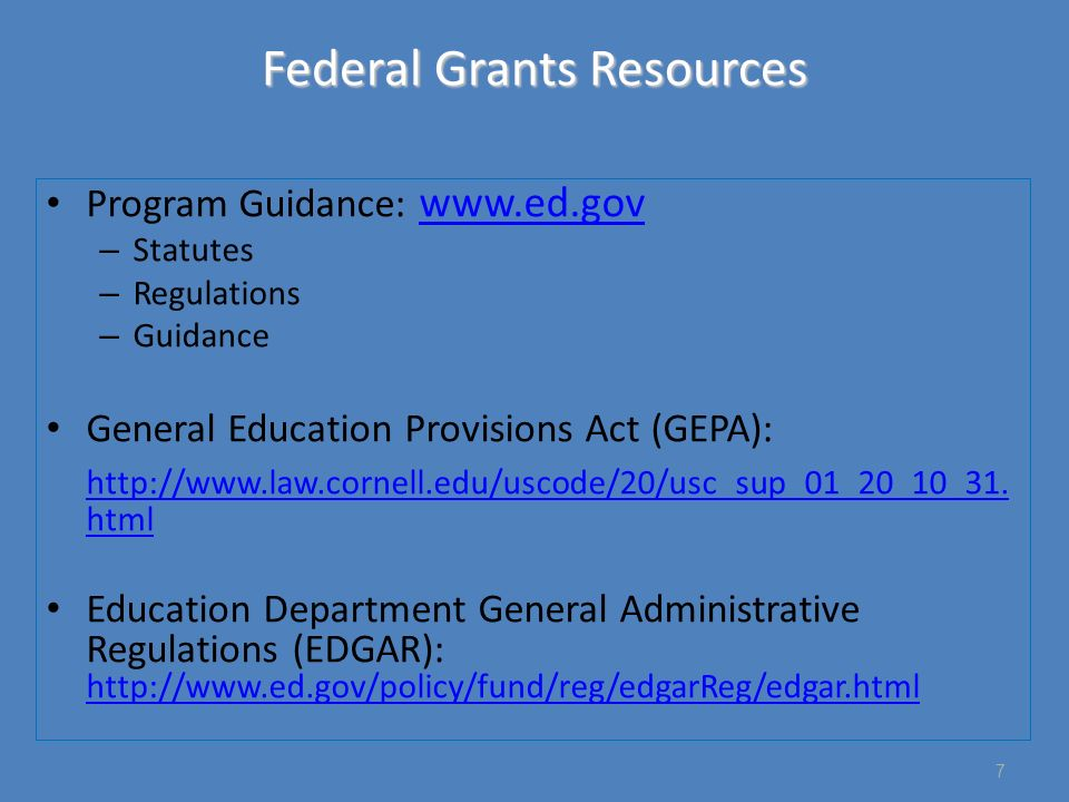 Federal Grants Resources Program Guidance: www.ed.gov www.ed.gov – Statutes – Regulations – Guidance General Education Provisions Act (GEPA): http://www.law.cornell.edu/uscode/20/usc_sup_01_20_10_31.