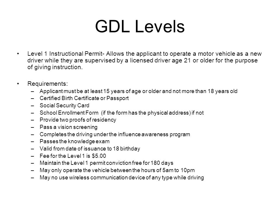 GDL Levels Level 1 Instructional Permit- Allows the applicant to operate a motor vehicle as a new driver while they are supervised by a licensed driver age 21 or older for the purpose of giving instruction.
