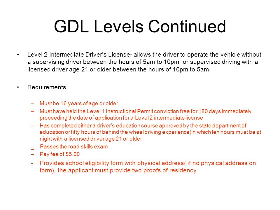 GDL Levels Continued Level 2 Intermediate Drivers License- allows the driver to operate the vehicle without a supervising driver between the hours of 5am to 10pm, or supervised driving with a licensed driver age 21 or older between the hours of 10pm to 5am Requirements: –Must be 16 years of age or older –Must have held the Level 1 Instructional Permit conviction free for 180 days immediately proceeding the date of application for a Level 2 intermediate license –Has completed either a drivers education course approved by the state department of education or fifty hours of behind the wheel driving experience(in which ten hours must be at night with a licensed driver age 21 or older _ Passes the road skills exam –Pay fee of $5.00 -Provides school eligibility form with physical address( if no physical address on form), the applicant must provide two proofs of residency