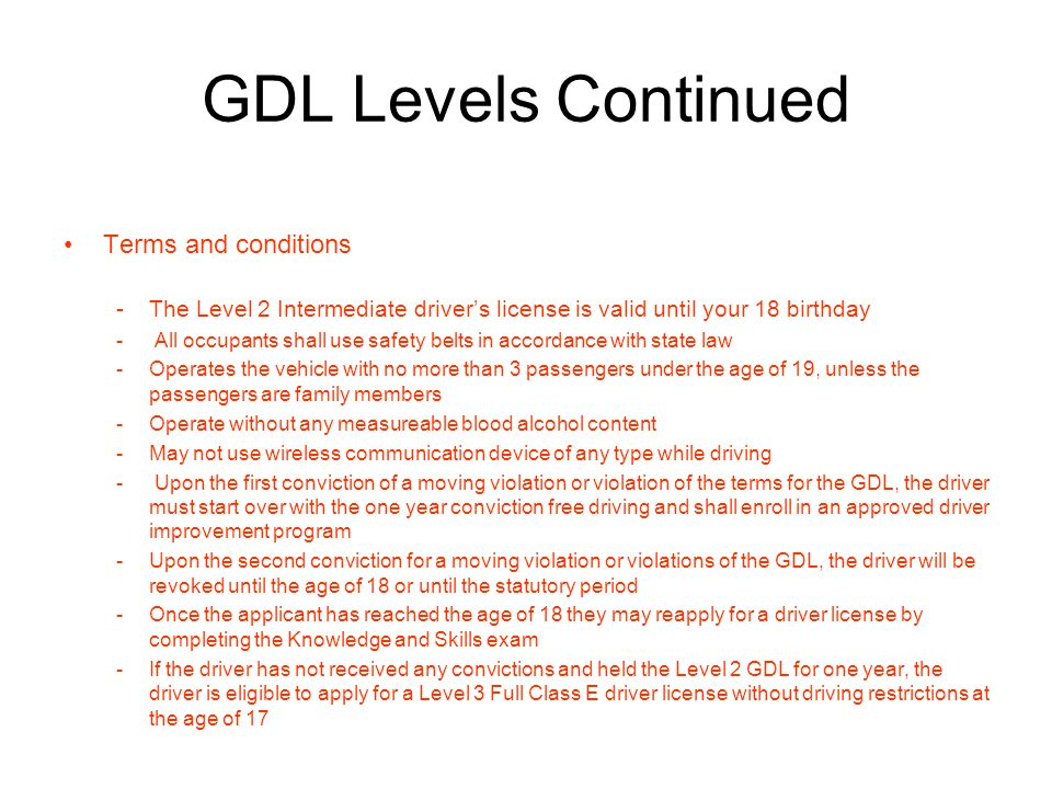 GDL Levels Continued Terms and conditions -The Level 2 Intermediate drivers license is valid until your 18 birthday - All occupants shall use safety belts in accordance with state law -Operates the vehicle with no more than 3 passengers under the age of 19, unless the passengers are family members -Operate without any measureable blood alcohol content -May not use wireless communication device of any type while driving - Upon the first conviction of a moving violation or violation of the terms for the GDL, the driver must start over with the one year conviction free driving and shall enroll in an approved driver improvement program -Upon the second conviction for a moving violation or violations of the GDL, the driver will be revoked until the age of 18 or until the statutory period -Once the applicant has reached the age of 18 they may reapply for a driver license by completing the Knowledge and Skills exam -If the driver has not received any convictions and held the Level 2 GDL for one year, the driver is eligible to apply for a Level 3 Full Class E driver license without driving restrictions at the age of 17