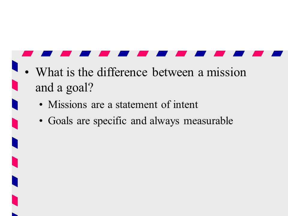 What is the difference between a mission and a goal? Missions are a statement of intent Goals are specific and always measurable