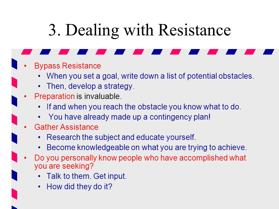 3. Dealing with Resistance Bypass Resistance When you set a goal, write down a list of potential obstacles. Then, develop a strategy. Preparation is i