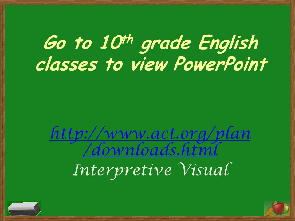 Go to 10 th grade English classes to view PowerPoint http://www.act.org/plan /downloads.html Interpretive Visual