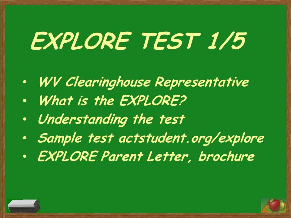 EXPLORE TEST 1/5 WV Clearinghouse Representative What is the EXPLORE? Understanding the test Sample test actstudent.org/explore EXPLORE Parent Letter,