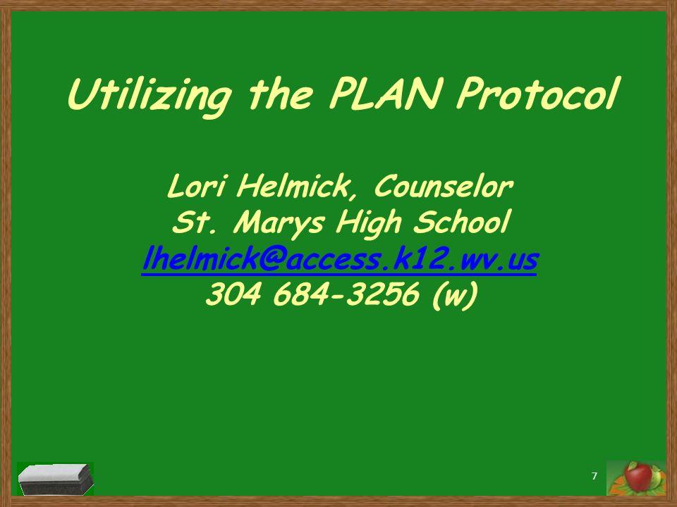 Utilizing the PLAN Protocol Lori Helmick, Counselor St. Marys High School lhelmick@access.k12.wv.us 304 684-3256 (w) lhelmick@access.k12.wv.us 7