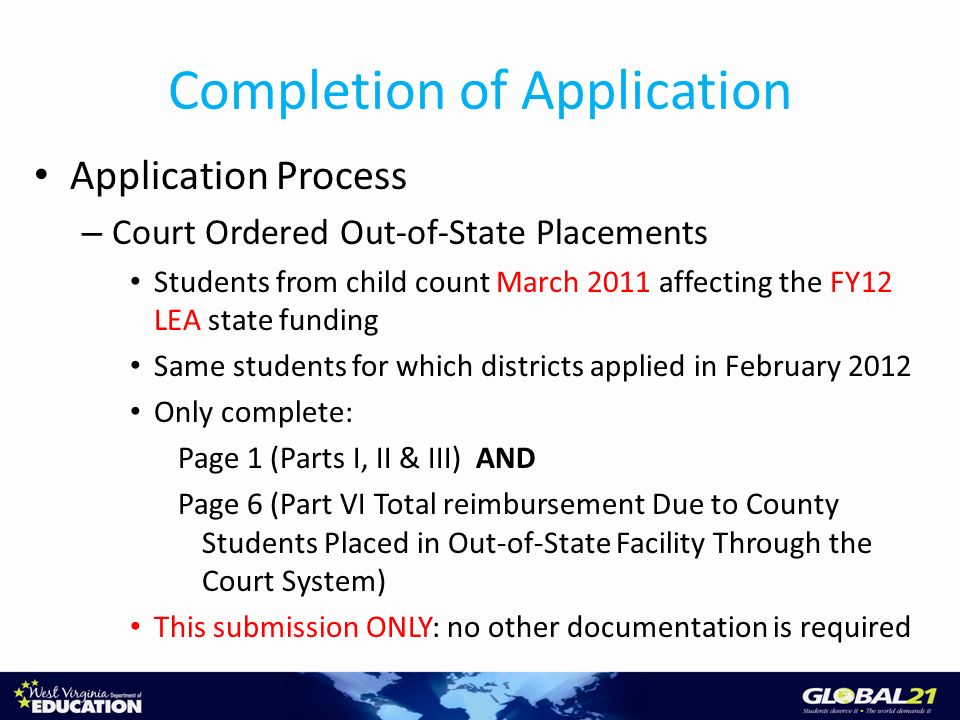 Completion of Application Application Process – Court Ordered Out-of-State Placements Students from child count March 2011 affecting the FY12 LEA state funding Same students for which districts applied in February 2012 Only complete: Page 1 (Parts I, II & III) AND Page 6 (Part VI Total reimbursement Due to County Students Placed in Out-of-State Facility Through the Court System) This submission ONLY: no other documentation is required