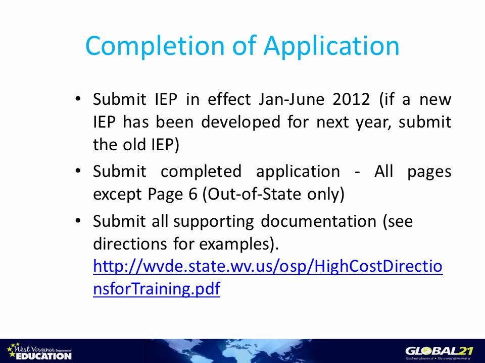 Completion of Application Submit IEP in effect Jan-June 2012 (if a new IEP has been developed for next year, submit the old IEP) Submit completed application - All pages except Page 6 (Out-of-State only) Submit all supporting documentation (see directions for examples).