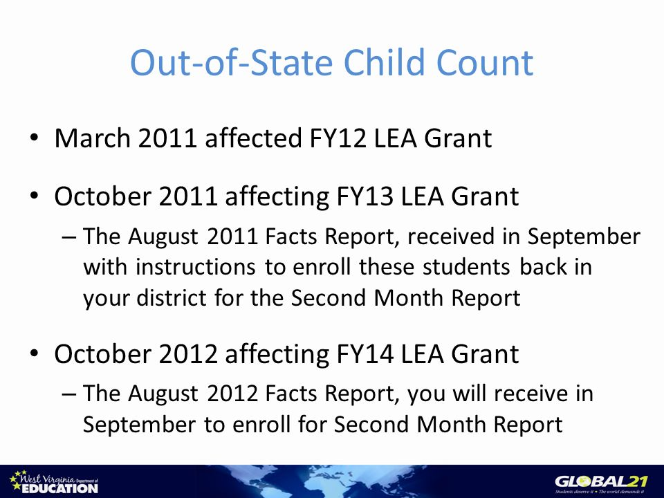 Out-of-State Child Count March 2011 affected FY12 LEA Grant October 2011 affecting FY13 LEA Grant – The August 2011 Facts Report, received in September with instructions to enroll these students back in your district for the Second Month Report October 2012 affecting FY14 LEA Grant – The August 2012 Facts Report, you will receive in September to enroll for Second Month Report