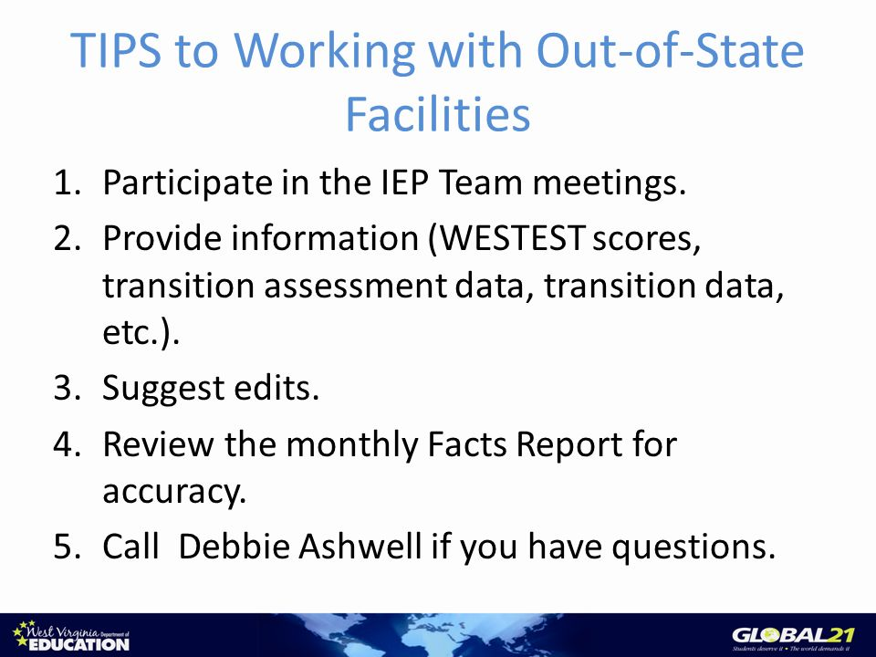 TIPS to Working with Out-of-State Facilities 1.Participate in the IEP Team meetings.