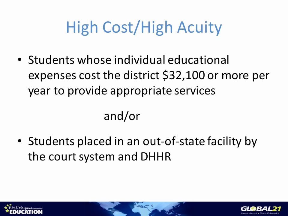 High Cost/High Acuity Students whose individual educational expenses cost the district $32,100 or more per year to provide appropriate services and/or Students placed in an out-of-state facility by the court system and DHHR