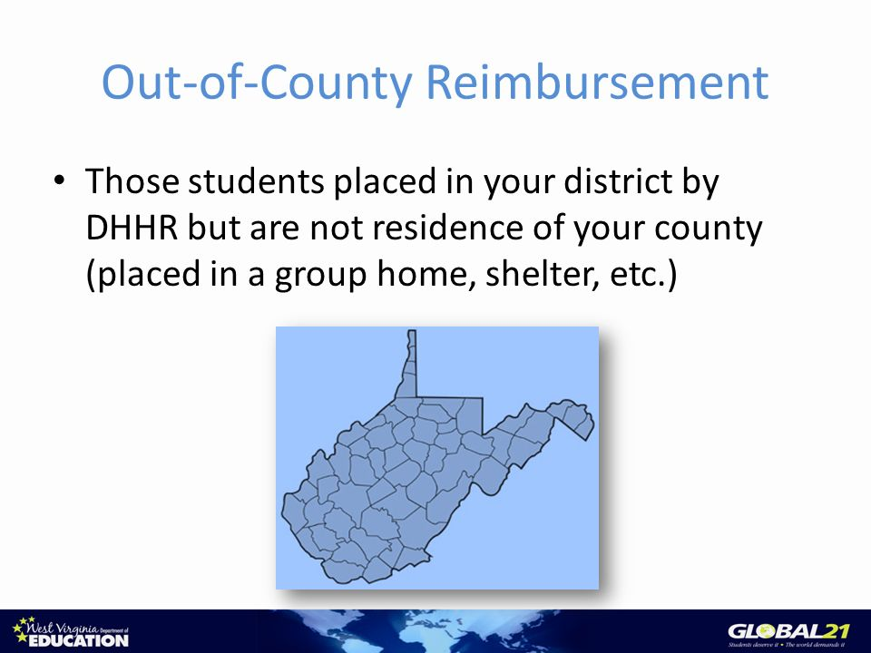 Out-of-County Reimbursement Those students placed in your district by DHHR but are not residence of your county (placed in a group home, shelter, etc.)