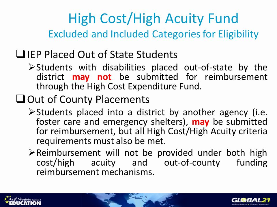 High Cost/High Acuity Fund Excluded and Included Categories for Eligibility IEP Placed Out of State Students Students with disabilities placed out-of-state by the district may not be submitted for reimbursement through the High Cost Expenditure Fund.