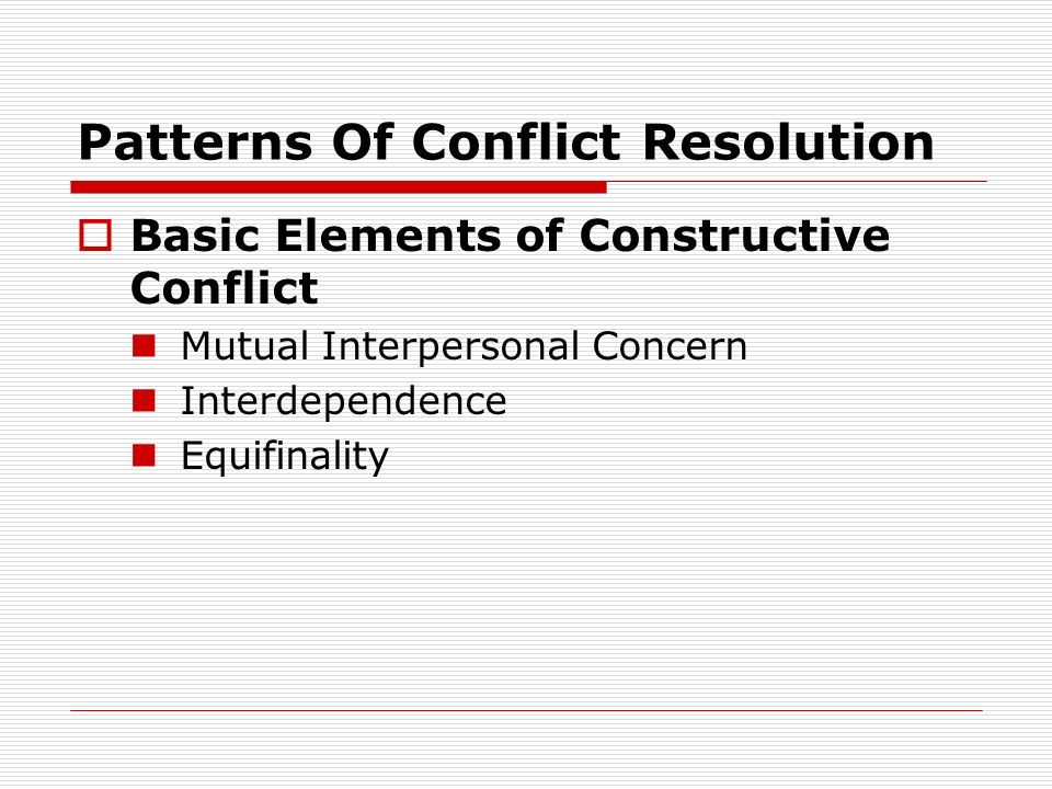 Patterns Of Conflict Resolution Basic Elements of Constructive Conflict Mutual Interpersonal Concern Interdependence Equifinality