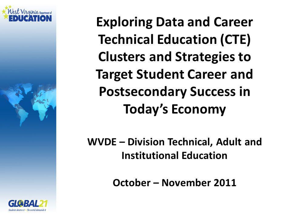 Exploring Data and Career Technical Education (CTE) Clusters and Strategies to Target Student Career and Postsecondary Success in Todays Economy WVDE – Division Technical, Adult and Institutional Education October – November 2011