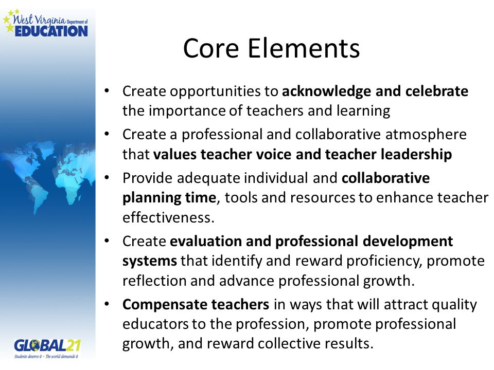 Core Elements Create opportunities to acknowledge and celebrate the importance of teachers and learning Create a professional and collaborative atmosphere that values teacher voice and teacher leadership Provide adequate individual and collaborative planning time, tools and resources to enhance teacher effectiveness.