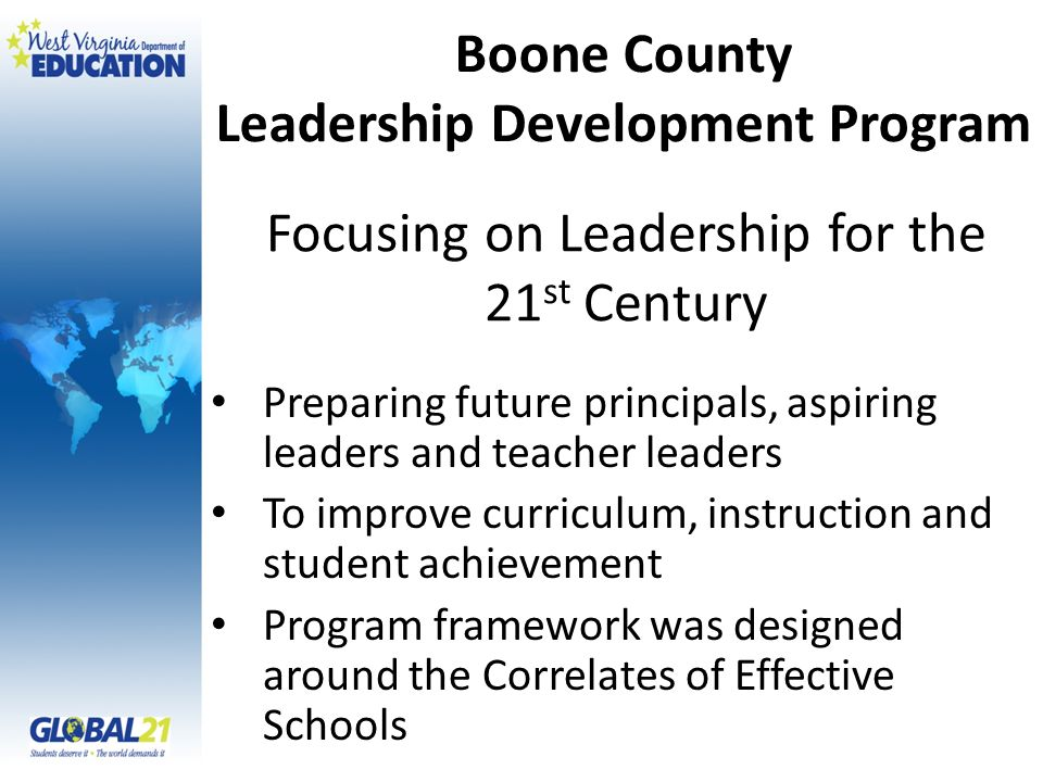 Focusing on Leadership for the 21 st Century Preparing future principals, aspiring leaders and teacher leaders To improve curriculum, instruction and student achievement Program framework was designed around the Correlates of Effective Schools Boone County Leadership Development Program