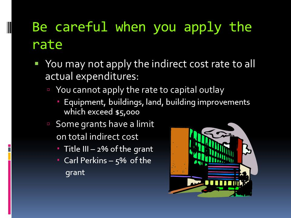 Be careful when you apply the rate You may not apply the indirect cost rate to all actual expenditures: You cannot apply the rate to capital outlay Equipment, buildings, land, building improvements which exceed $5,000 Some grants have a limit on total indirect cost Title III – 2% of the grant Carl Perkins – 5% of the grant