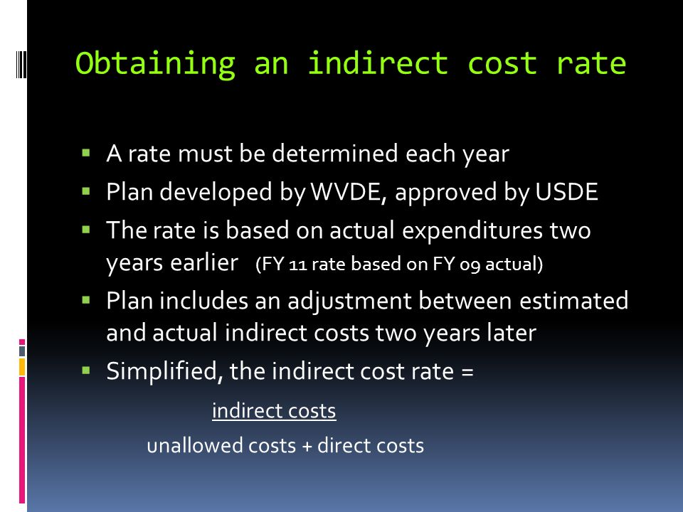 Obtaining an indirect cost rate A rate must be determined each year Plan developed by WVDE, approved by USDE The rate is based on actual expenditures