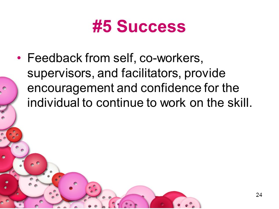 24 #5 Success Feedback from self, co-workers, supervisors, and facilitators, provide encouragement and confidence for the individual to continue to wo