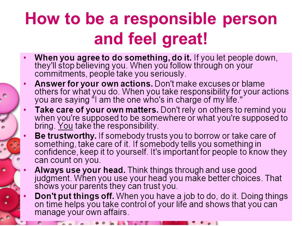 28 How to be a responsible person and feel great! When you agree to do something, do it. If you let people down, they'll stop believing you. When you