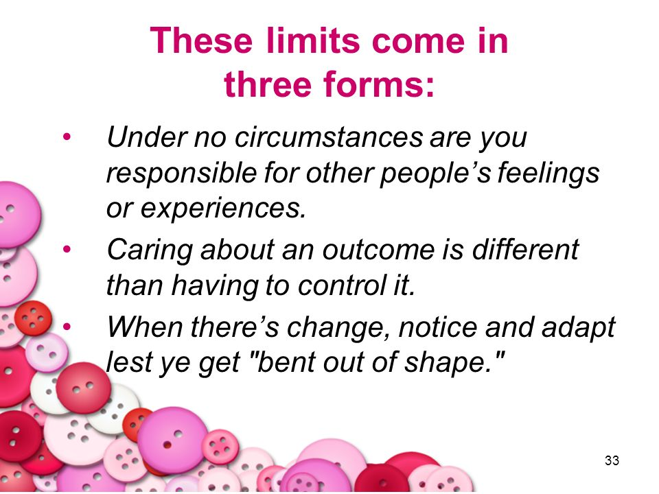 33 These limits come in three forms: Under no circumstances are you responsible for other peoples feelings or experiences. Caring about an outcome is