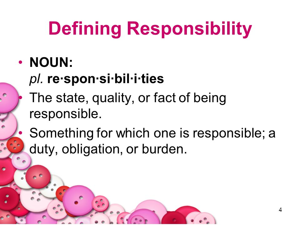 4 Defining Responsibility NOUN: pl. re·spon·si·bil·i·ties The state, quality, or fact of being responsible. Something for which one is responsible; a