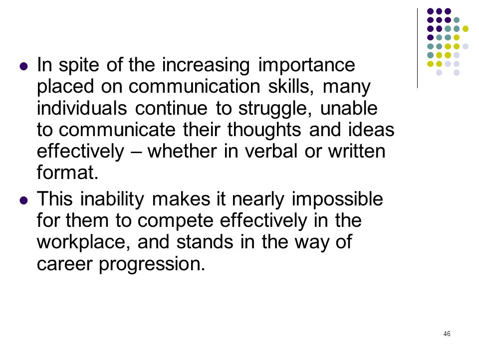 46 In spite of the increasing importance placed on communication skills, many individuals continue to struggle, unable to communicate their thoughts a